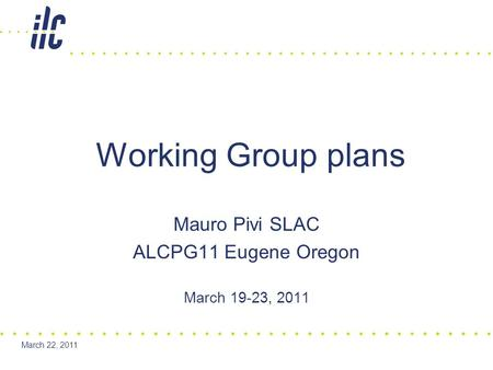 March 22, 2011 Mauro Pivi SLAC ALCPG11 Eugene Oregon March 19-23, 2011 Working Group plans.