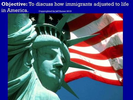 Objective: To discuss how immigrants adjusted to life in America. Copyrighted by Jeff Rainer 2010.