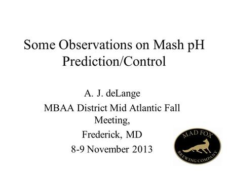 Some Observations on Mash pH Prediction/Control A.J. deLange MBAA District Mid Atlantic Fall Meeting, Frederick, MD 8-9 November 2013.