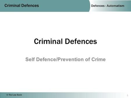 Defences - Automatism Criminal Defences © The Law Bank Criminal Defences Self Defence/Prevention of Crime 1.