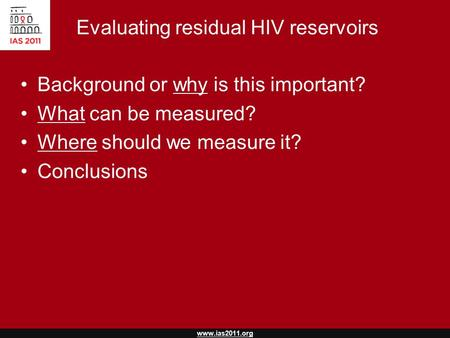 Www.ias2011.org Evaluating residual HIV reservoirs Background or why is this important? What can be measured? Where should we measure it? Conclusions.