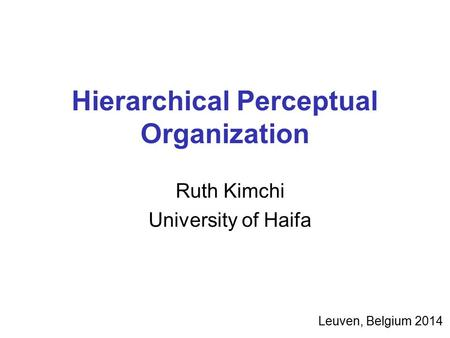 Hierarchical Perceptual Organization Ruth Kimchi University of Haifa Leuven, Belgium 2014.