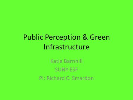 Public Perception & Green Infrastructure Katie Barnhill SUNY ESF PI: Richard C. Smardon.