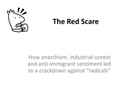 "The Red Scare How anarchism, industrial unrest and anti-immigrant sentiment led to a crackdown against ""radicals"""
