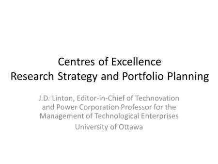 Centres of Excellence Research Strategy and Portfolio Planning J.D. Linton, Editor-in-Chief of Technovation and Power Corporation Professor for the Management.