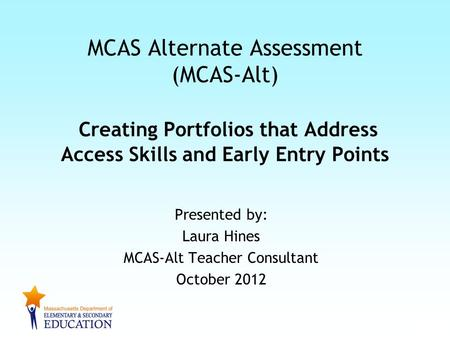 Presented by: Laura Hines MCAS-Alt Teacher Consultant October 2012 MCAS Alternate Assessment (MCAS-Alt) Creating Portfolios that Address Access Skills.