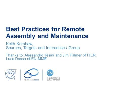 Best Practices for Remote Assembly and Maintenance Keith Kershaw, Sources, Targets and Interactions Group Thanks to: Alessandro Tesini and Jim Palmer of.