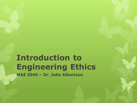 Introduction to Engineering Ethics MAE 3040 – Dr. Julie Albertson.