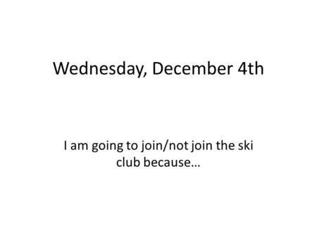 Wednesday, December 4th I am going to join/not join the ski club because…