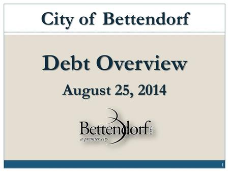 Debt Overview August 25, 2014 City of Bettendorf 1.