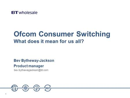 11 Ofcom Consumer Switching What does it mean for us all? Bev Bytheway-Jackson Product manager
