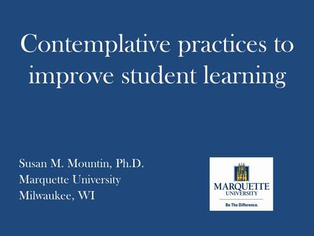 Contemplative practices to improve student learning Susan M. Mountin, Ph.D. Marquette University Milwaukee, WI.