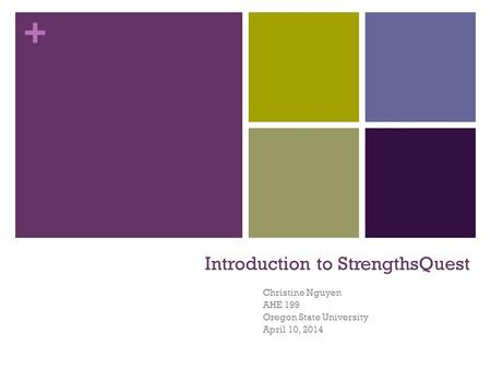 + Introduction to StrengthsQuest Christine Nguyen AHE 199 Oregon State University April 10, 2014.