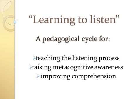"""Learning to listen"" A pedagogical cycle for:  teaching the listening process  raising metacognitive awareness  improving comprehension."