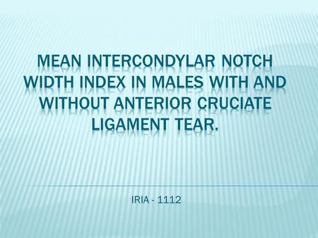 IRIA - 1112. Aim To compare intercondylar notch width in male patients with and without anterior cruciate ligament tear.