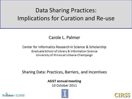 Data Sharing Practices: Implications for Curation and Re-use Carole L. Palmer Center for Informatics Research in Science & Scholarship Graduate School.