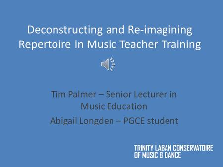 Deconstructing and Re-imagining Repertoire in Music Teacher Training Tim Palmer – Senior Lecturer in Music Education Abigail Longden – PGCE student.