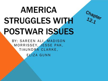 AMERICA STRUGGLES WITH POSTWAR ISSUES BY: SAREEN ALI, MADISON MORRISSEY, JESSE PAK, TIAUNDRA CLARKE, ELIZA GUNN Chapter 12.1.