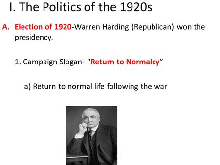 "I. The Politics of the 1920s A.Election of 1920-Warren Harding (Republican) won the presidency. 1. Campaign Slogan- ""Return to Normalcy"" a) Return to normal."