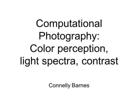 Computational Photography: Color perception, light spectra, contrast Connelly Barnes.