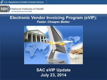 E VIP : Faster. Cheaper. Better. Electronic Vendor Invoicing Program (eVIP): Faster. Cheaper. Better. SAC eVIP Update July 23, 2014.