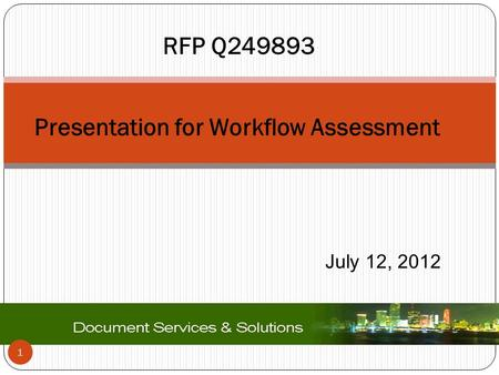 1 Presentation for Workflow Assessment July 12, 2012 RFP Q249893.