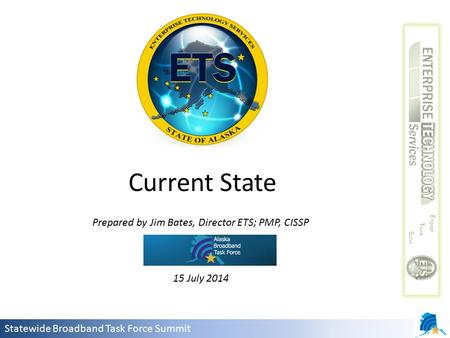 Statewide Broadband Task Force Summit Prepared by Jim Bates, Director ETS; PMP, CISSP 15 July 2014 Current State.