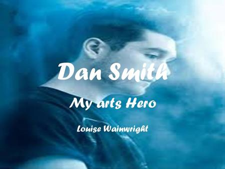 Dan Smith My arts Hero Louise Wainwright. Daniel Campbell Smith Daniel Campbell Smith was born 14 th July 1986 is a English lead singer, songwriter and.