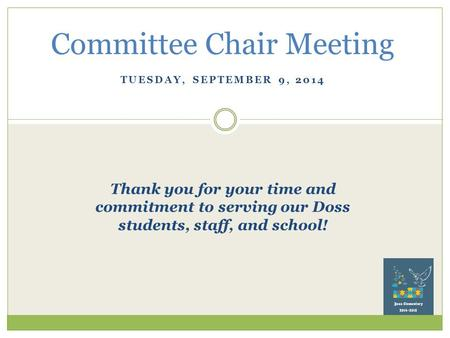 TUESDAY, SEPTEMBER 9, 2014 Committee Chair Meeting Thank you for your time and commitment to serving our Doss students, staff, and school!