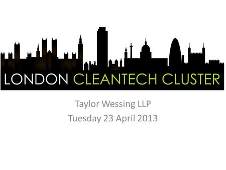 Taylor Wessing LLP Tuesday 23 April 2013. Welcome: Howard Palmer, Taylor Wessing LLP Update: Clive Hall, Rushlight Events Green IP: Steve Unwin and Dan.