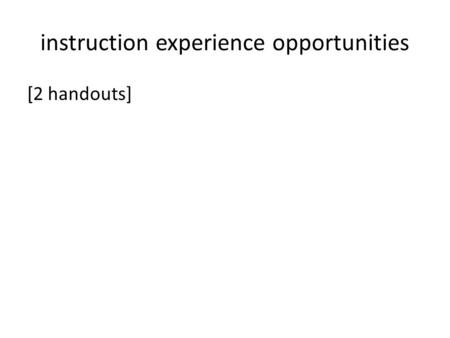 Instruction experience opportunities [2 handouts].