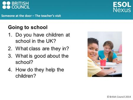 © British Council 2014 Going to school 1.Do you have children at school in the UK? 2.What class are they in? 3.What is good about the school? 4.How do.