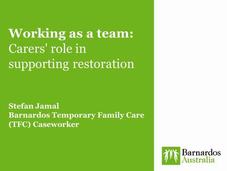 Working as a team: Carers' role in supporting restoration Stefan Jamal Barnardos Temporary Family Care (TFC) Caseworker.