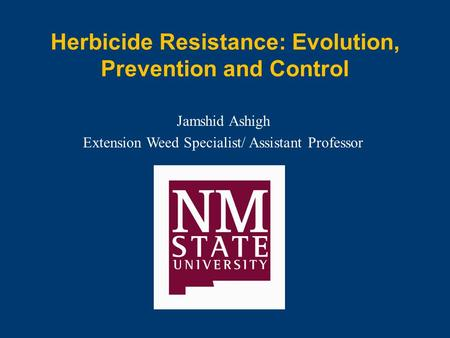 Herbicide Resistance: Evolution, Prevention and Control Jamshid Ashigh Extension Weed Specialist/ Assistant Professor.