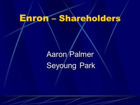 Enron – Shareholders Aaron Palmer Seyoung Park. Shareholders Common shareholders - saw their holdings dwindle to almost nothing Employees - lost 401(k)
