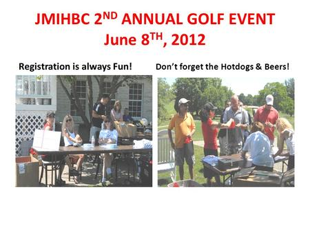 JMIHBC 2 ND ANNUAL GOLF EVENT June 8 TH, 2012 Registration is always Fun! Don't forget the Hotdogs & Beers!