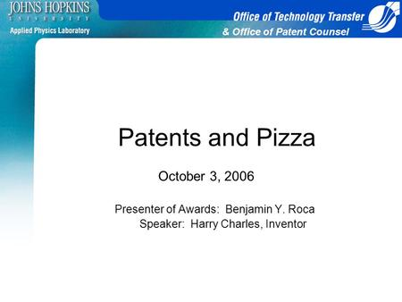 & Office of Patent Counsel Patents and Pizza October 3, 2006 Presenter of Awards: Benjamin Y. Roca Speaker: Harry Charles, Inventor.