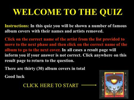 WELCOME TO THE QUIZ Instructions: In this quiz you will be shown a number of famous album covers with their names and artists removed. Click on the correct.