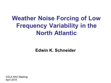 Weather Noise Forcing of Low Frequency Variability in the North Atlantic Edwin K. Schneider COLA SAC Meeting April 2010.