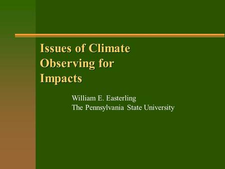 Issues of Climate Observing for Impacts William E. Easterling The Pennsylvania State University.