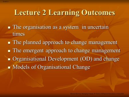 Slide 8.1 Bernard Burnes, Managing Change, 5 th Edition, © Pearson Education Limited 2009 Lecture 2 Learning Outcomes The organisation as a system in uncertain.