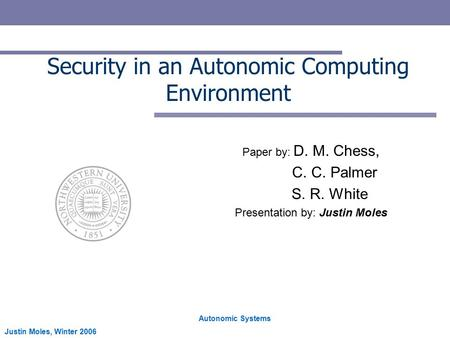 Autonomic Systems Justin Moles, Winter 2006 Security in an Autonomic Computing Environment Paper by: D. M. Chess, C. C. Palmer S. R. White Presentation.
