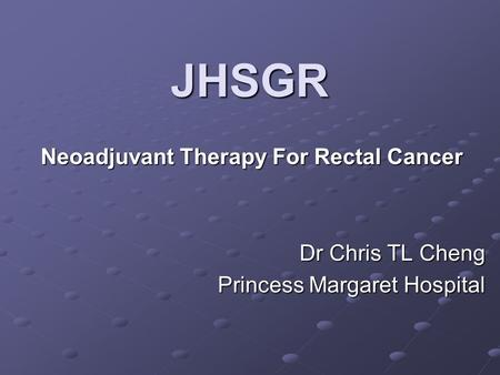 JHSGR Neoadjuvant Therapy For Rectal Cancer Dr Chris TL Cheng Princess Margaret Hospital.