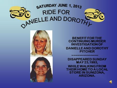 BENEFIT FOR THE CONTINUING MURDER INVESTIGATION OF DANIELLE AND DOROTHY PITCHER ~~~~~~~~~~~~~~ DISAPPEARED SUNDAY MAY 23,1993, WHILE WALKING FROM THEIR.