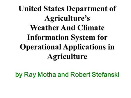 United States Department of Agriculture's Weather And Climate Information System for Operational Applications in Agriculture by Ray Motha and Robert Stefanski.
