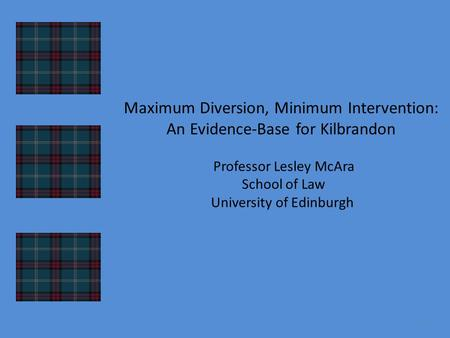 Maximum Diversion, Minimum Intervention: An Evidence-Base for Kilbrandon Professor Lesley McAra School of Law University of Edinburgh 1.