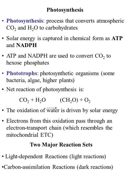 Photosynthesis Photosynthesis: process that converts atmospheric CO 2 and H 2 O to carbohydrates Solar energy is captured in chemical form as ATP and NADPH.