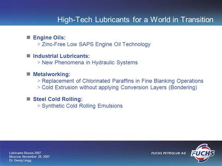 Lubricants Russia 2007 Moscow, November 28, 2007 Dr. Georg Lingg High-Tech Lubricants for a World in Transition Engine Oils: >Zinc-Free Low SAPS Engine.