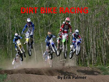 DIRT BIKE RACING By Erik Palmer Dirt Bike Racing By: Erik Palmer.