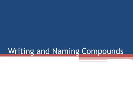 Writing and Naming Compounds. Writing Compounds To write a formula for a compound, you need information You need to know the elements involved You need.
